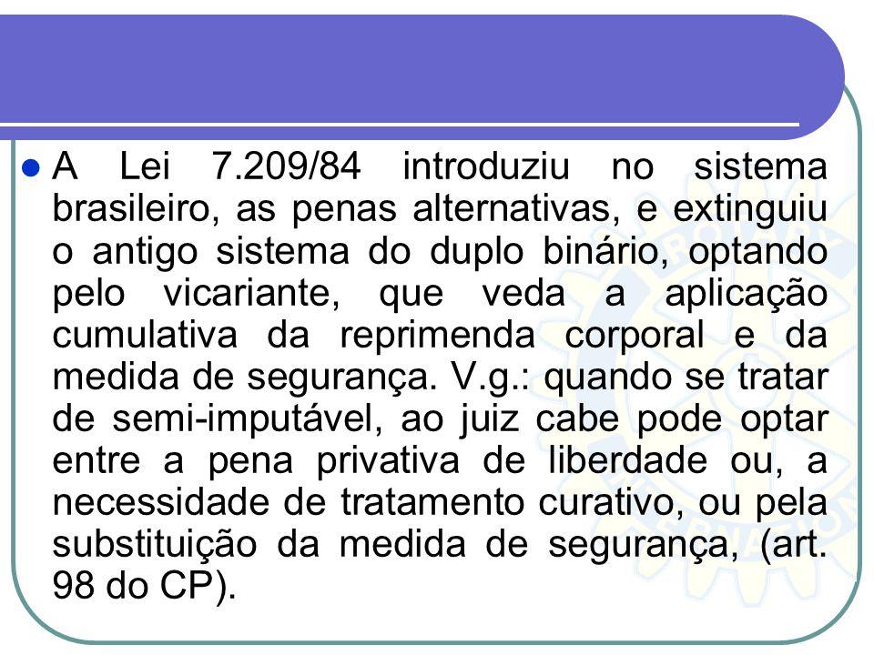 A Lei 7.209/84 introduziu no sistema brasileiro, as penas alternativas, e extinguiu o antigo sistema do duplo binário, optando pelo vicariante, que veda a aplicação cumulativa da reprimenda corporal e da medida de segurança.