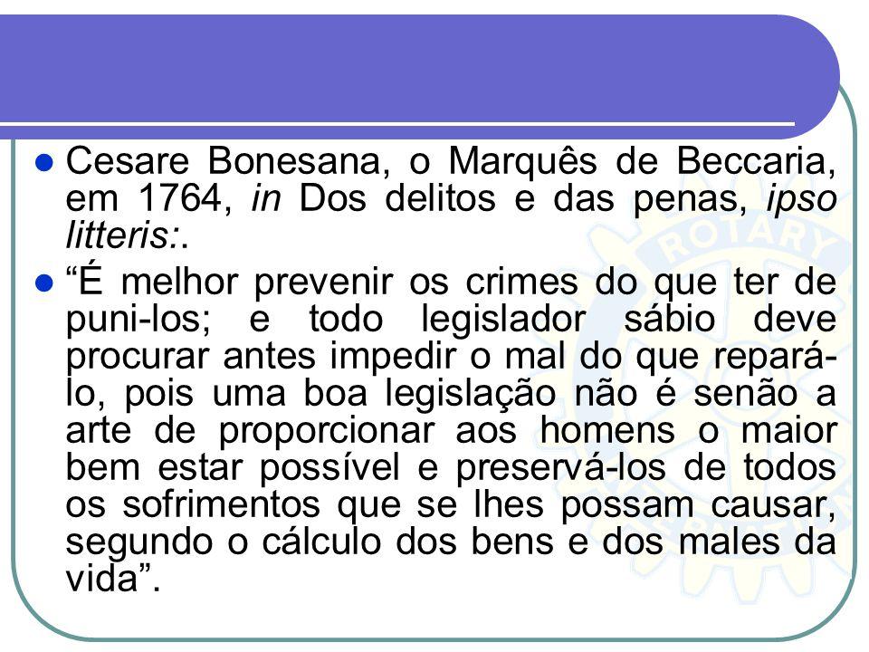 Cesare Bonesana, o Marquês de Beccaria, em 1764, in Dos delitos e das penas, ipso litteris:.