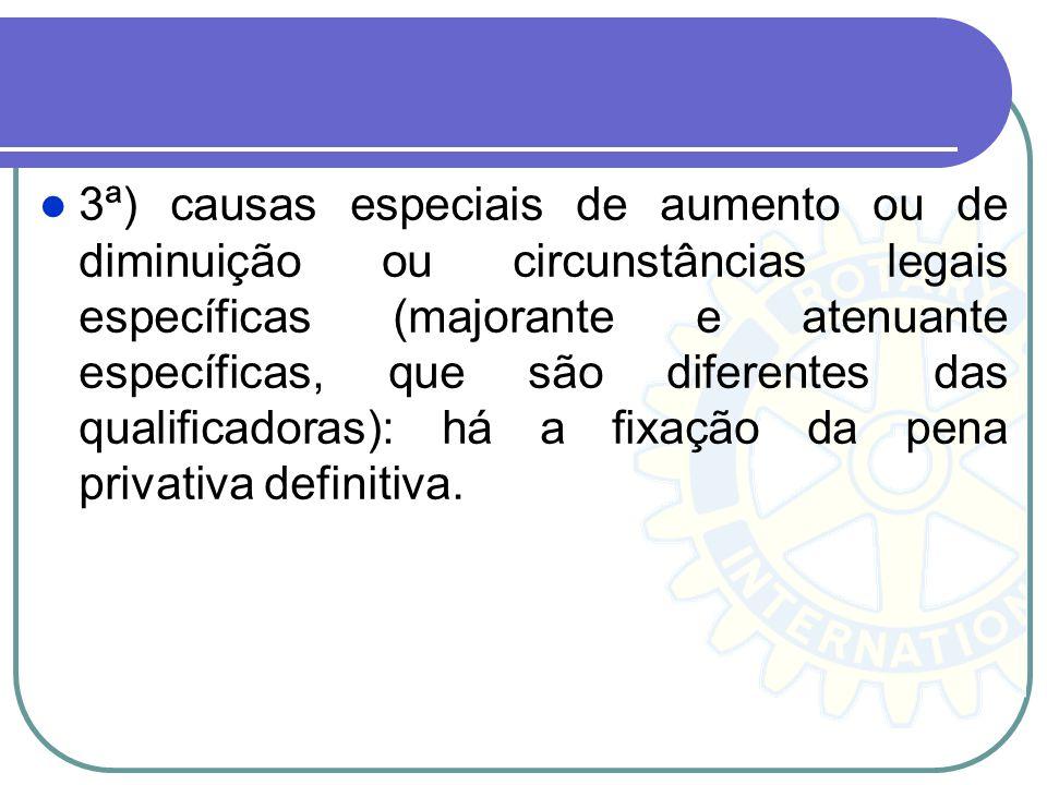 3ª) causas especiais de aumento ou de diminuição ou circunstâncias legais específicas (majorante e atenuante específicas, que são diferentes das qualificadoras): há a fixação da pena privativa definitiva.