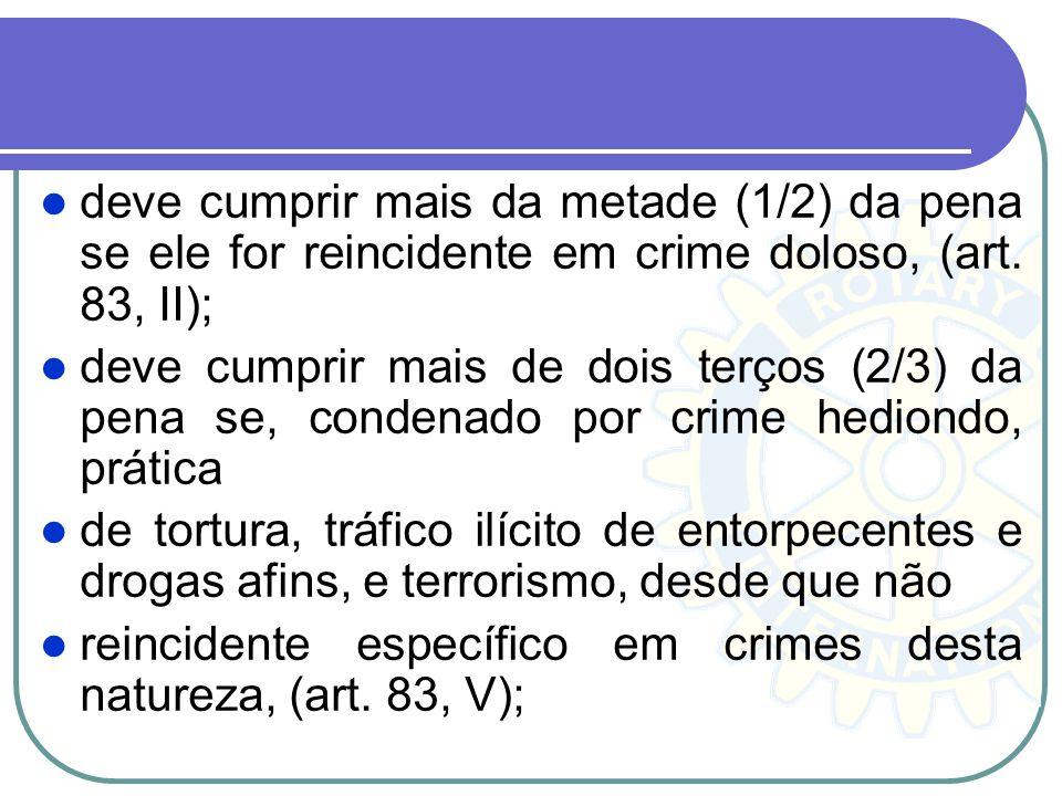 deve cumprir mais da metade (1/2) da pena se ele for reincidente em crime doloso, (art. 83, II);
