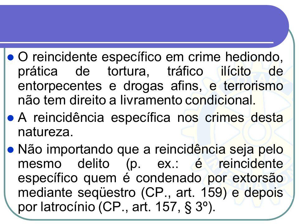 O reincidente específico em crime hediondo, prática de tortura, tráfico ilícito de entorpecentes e drogas afins, e terrorismo não tem direito a livramento condicional.