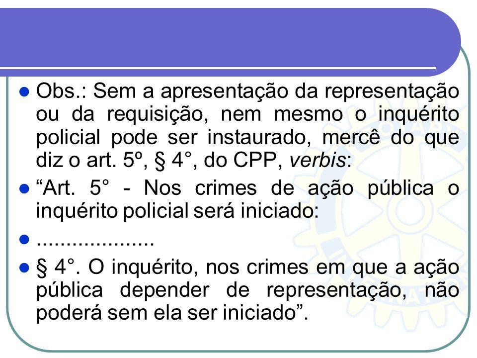 Obs.: Sem a apresentação da representação ou da requisição, nem mesmo o inquérito policial pode ser instaurado, mercê do que diz o art. 5º, § 4°, do CPP, verbis: