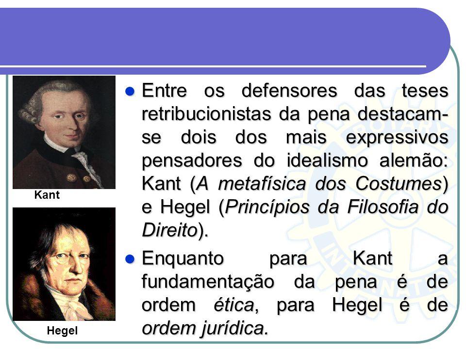 Entre os defensores das teses retribucionistas da pena destacam-se dois dos mais expressivos pensadores do idealismo alemão: Kant (A metafísica dos Costumes) e Hegel (Princípios da Filosofia do Direito).