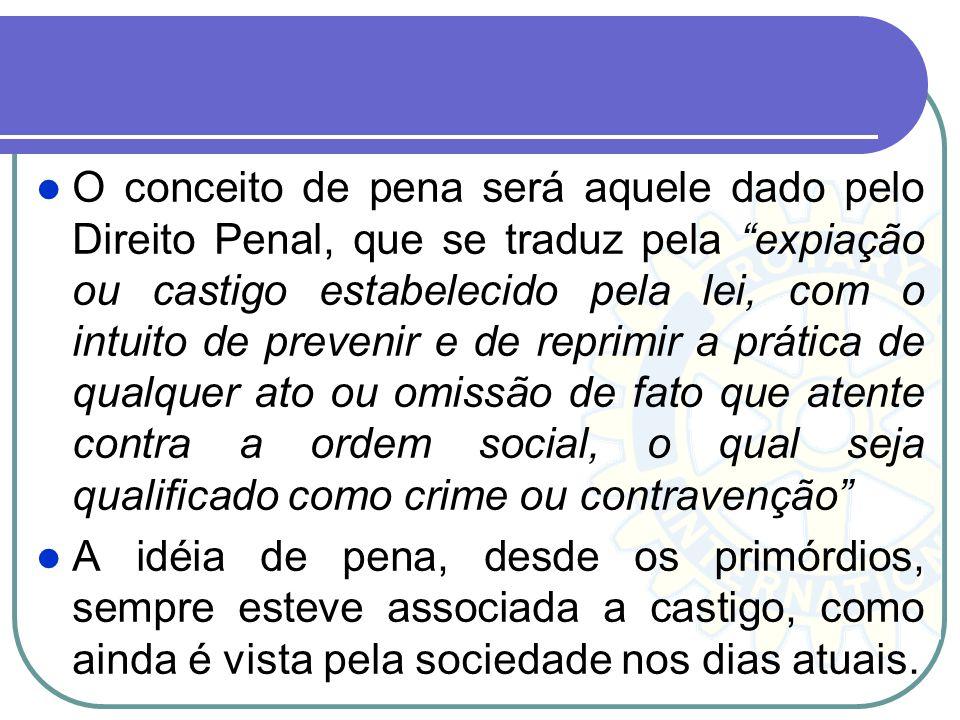 O conceito de pena será aquele dado pelo Direito Penal, que se traduz pela expiação ou castigo estabelecido pela lei, com o intuito de prevenir e de reprimir a prática de qualquer ato ou omissão de fato que atente contra a ordem social, o qual seja qualificado como crime ou contravenção