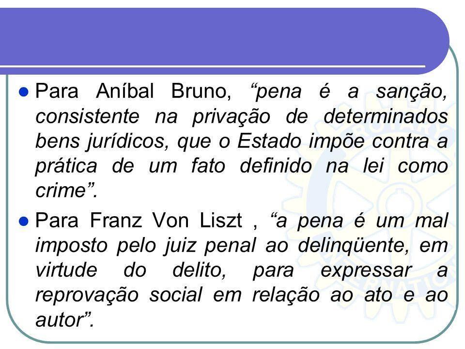 Para Aníbal Bruno, pena é a sanção, consistente na privação de determinados bens jurídicos, que o Estado impõe contra a prática de um fato definido na lei como crime .