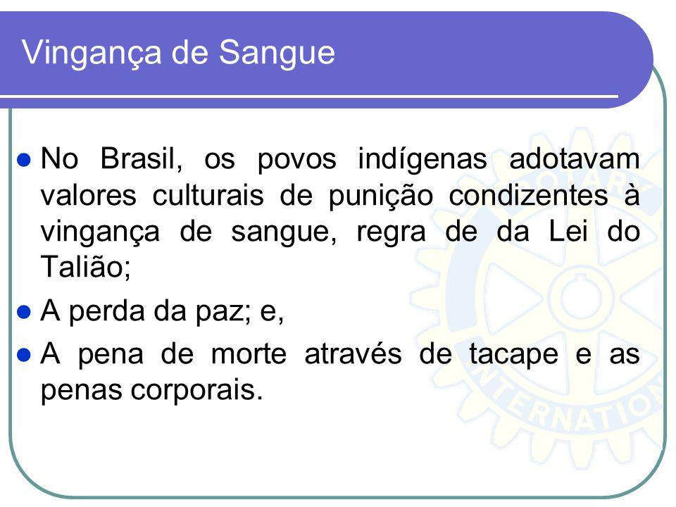 Vingança de Sangue No Brasil, os povos indígenas adotavam valores culturais de punição condizentes à vingança de sangue, regra de da Lei do Talião;