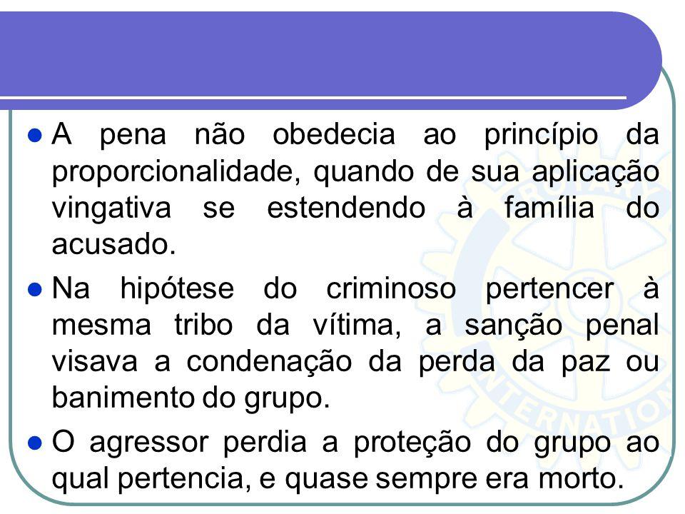 A pena não obedecia ao princípio da proporcionalidade, quando de sua aplicação vingativa se estendendo à família do acusado.
