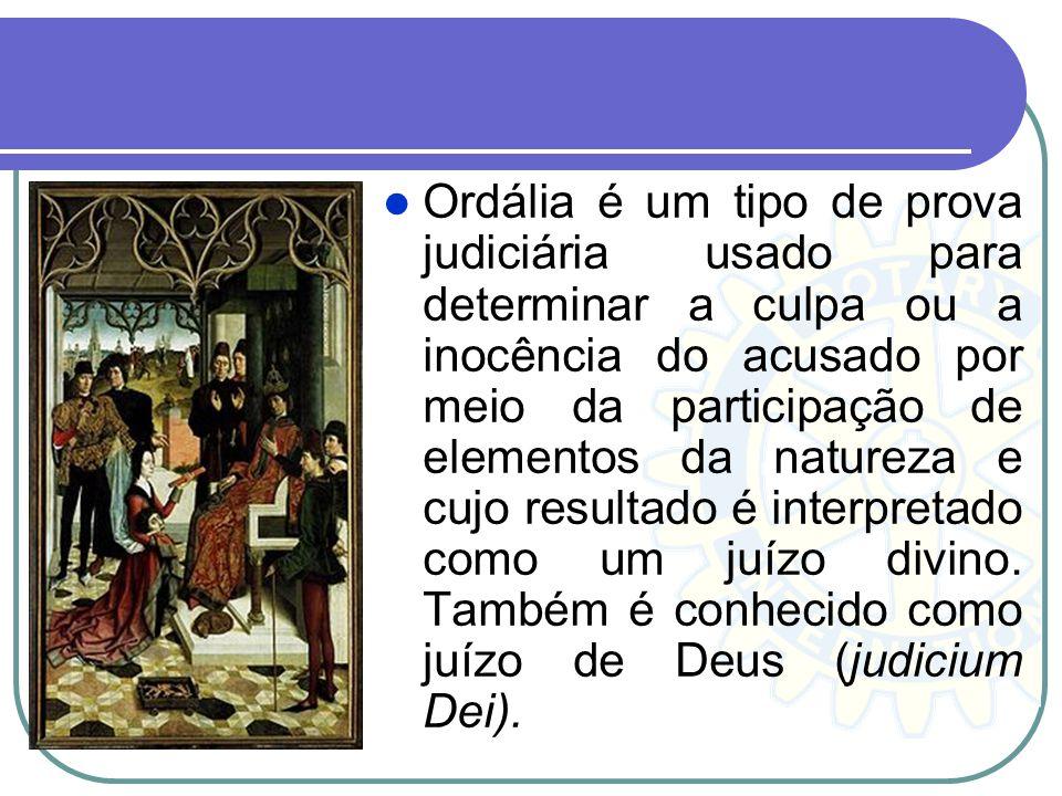 Ordália é um tipo de prova judiciária usado para determinar a culpa ou a inocência do acusado por meio da participação de elementos da natureza e cujo resultado é interpretado como um juízo divino.