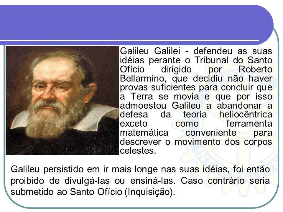 Galileu Galilei - defendeu as suas idéias perante o Tribunal do Santo Ofício dirigido por Roberto Bellarmino, que decidiu não haver provas suficientes para concluir que a Terra se movia e que por isso admoestou Galileu a abandonar a defesa da teoria heliocêntrica exceto como ferramenta matemática conveniente para descrever o movimento dos corpos celestes.
