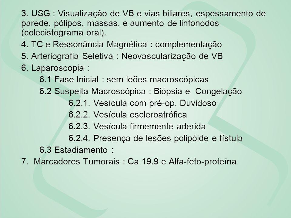 3. USG : Visualização de VB e vias biliares, espessamento de parede, pólipos, massas, e aumento de linfonodos (colecistograma oral).