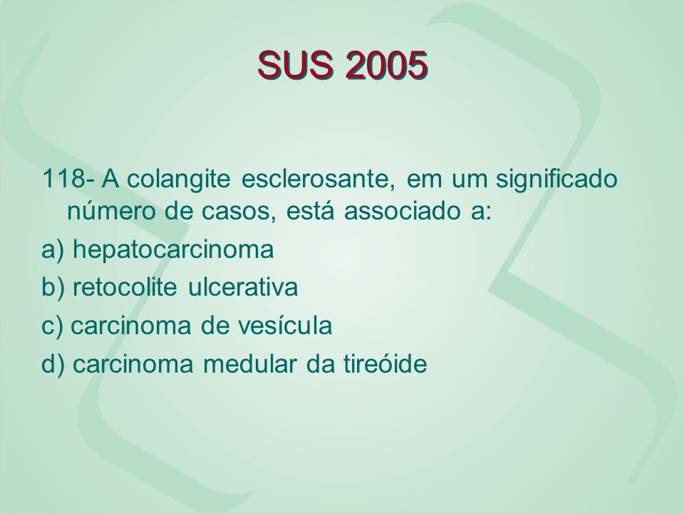 SUS 2005 118- A colangite esclerosante, em um significado número de casos, está associado a: a) hepatocarcinoma.