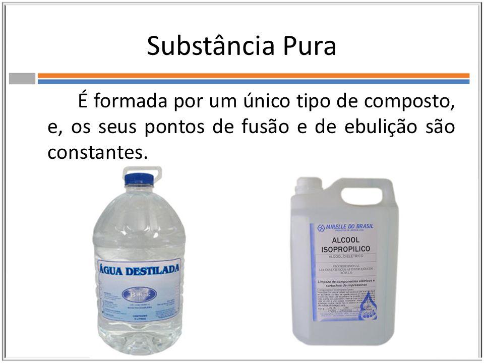 Substância Pura É formada por um único tipo de composto, e, os seus pontos de fusão e de ebulição são constantes.