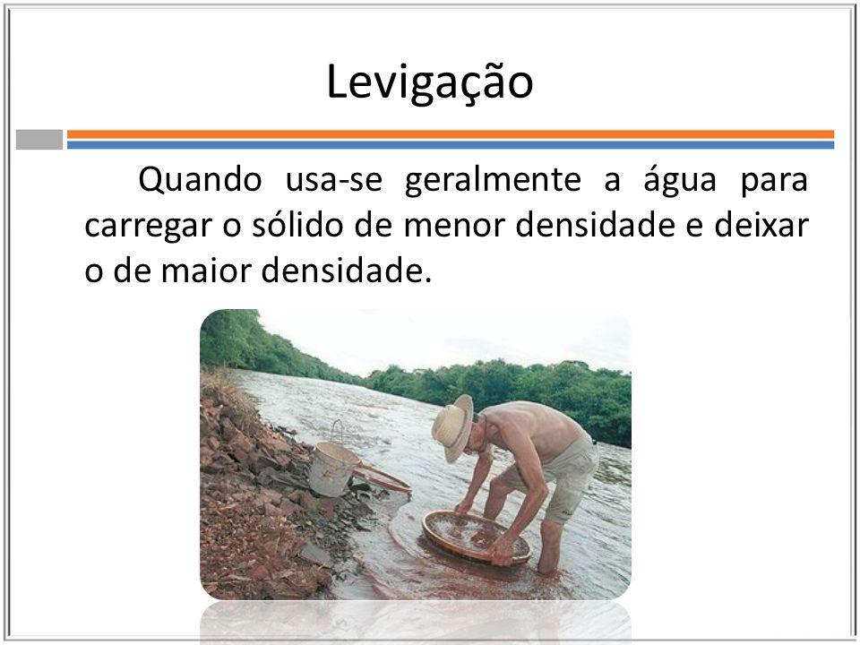 Levigação Quando usa-se geralmente a água para carregar o sólido de menor densidade e deixar o de maior densidade.