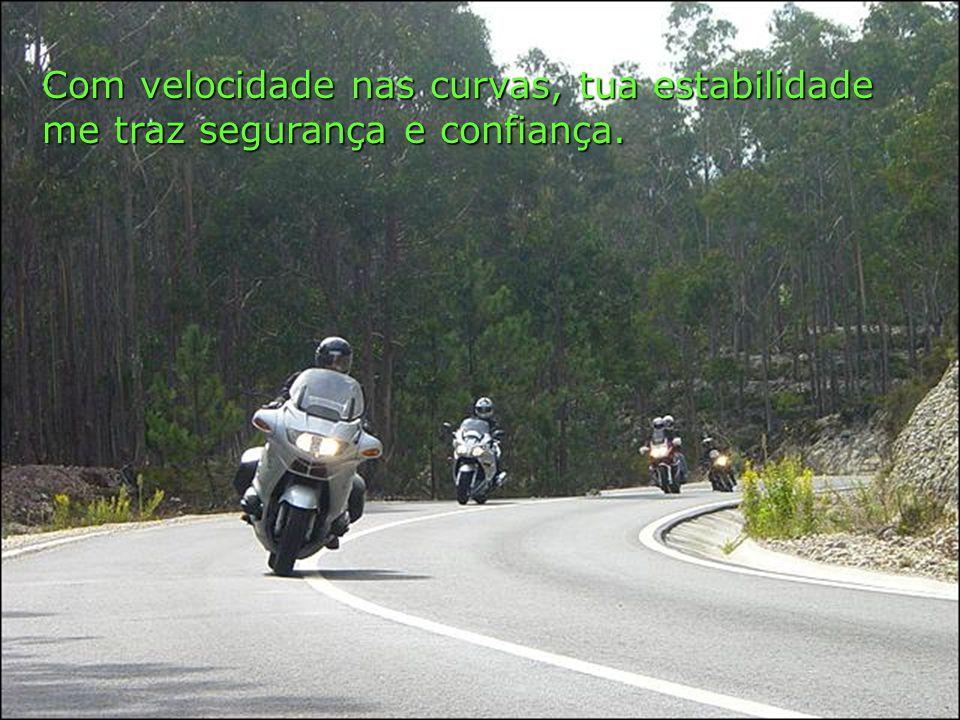 Com velocidade nas curvas, tua estabilidade me traz segurança e confiança.