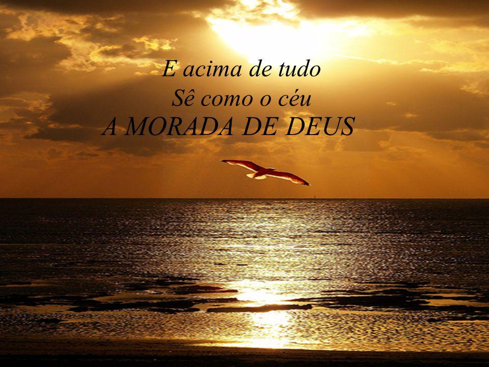 E acima de tudo Sê como o céu A MORADA DE DEUS