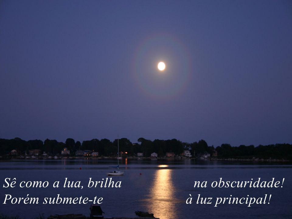 Sê como a lua, brilha na obscuridade!