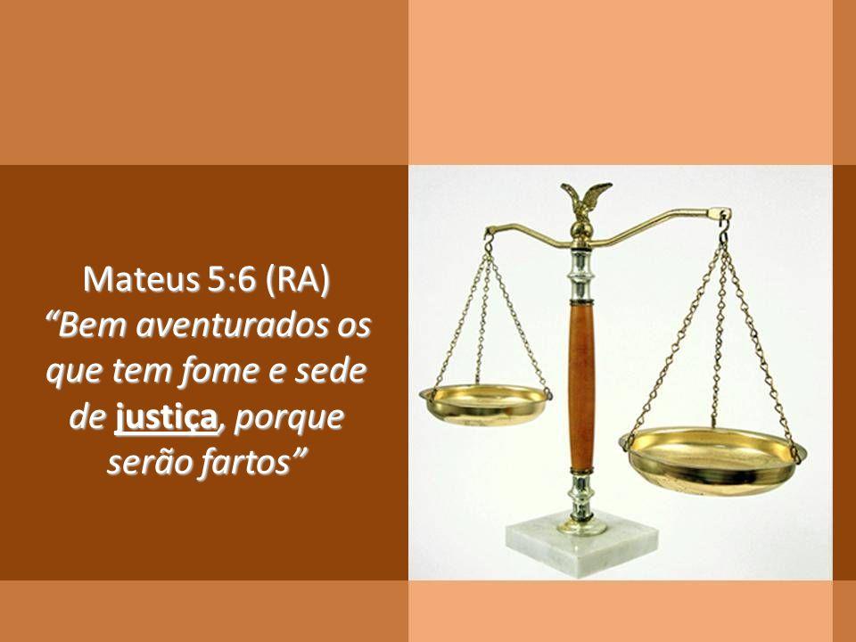Mateus 5:6 (RA) Bem aventurados os que tem fome e sede de justiça, porque serão fartos