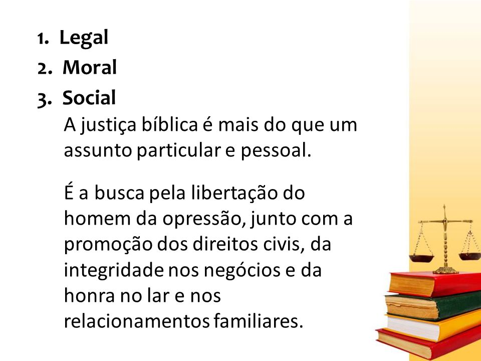 1. Legal 2. Moral. 3. Social. A justiça bíblica é mais do que um assunto particular e pessoal.