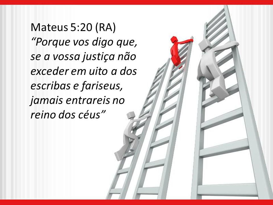 Mateus 5:20 (RA) Porque vos digo que, se a vossa justiça não exceder em uito a dos escribas e fariseus, jamais entrareis no.