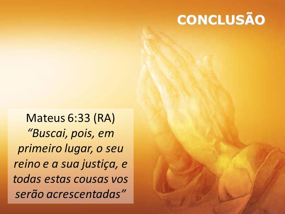 CONCLUSÃO Mateus 6:33 (RA) Buscai, pois, em primeiro lugar, o seu reino e a sua justiça, e todas estas cousas vos serão acrescentadas