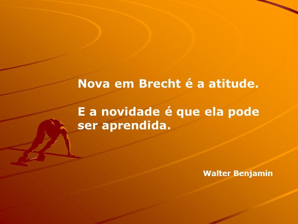Nova em Brecht é a atitude. E a novidade é que ela pode ser aprendida.
