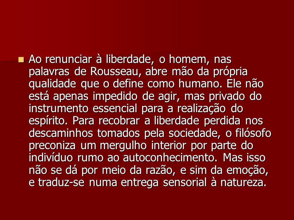 Ao renunciar à liberdade, o homem, nas palavras de Rousseau, abre mão da própria qualidade que o define como humano.