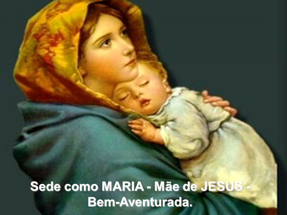 Sede como MARIA - Mãe de JESUS - Bem-Aventurada.