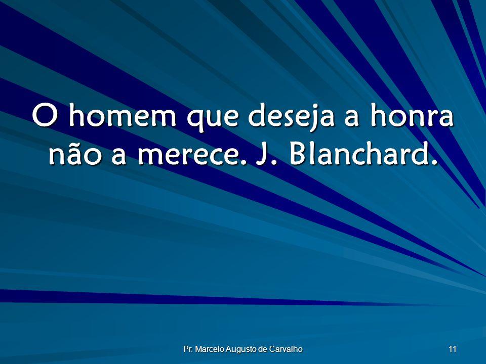 O homem que deseja a honra não a merece. J. Blanchard.