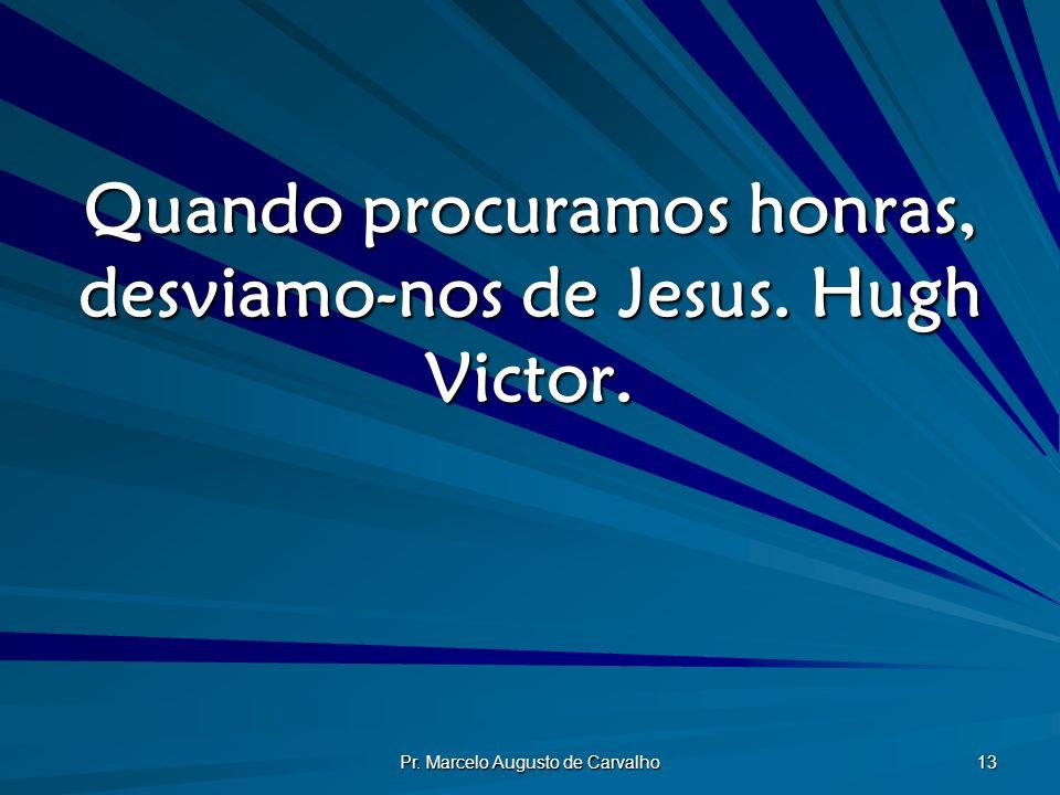 Quando procuramos honras, desviamo-nos de Jesus. Hugh Victor.