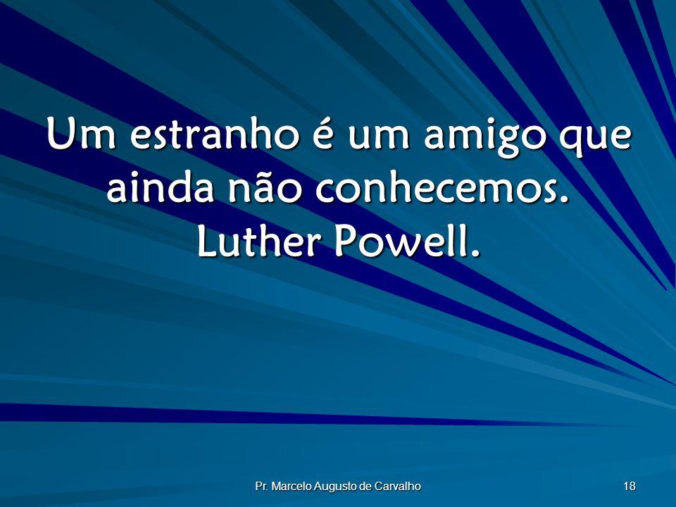 Um estranho é um amigo que ainda não conhecemos. Luther Powell.