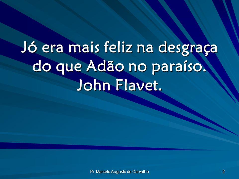 Jó era mais feliz na desgraça do que Adão no paraíso. John Flavet.