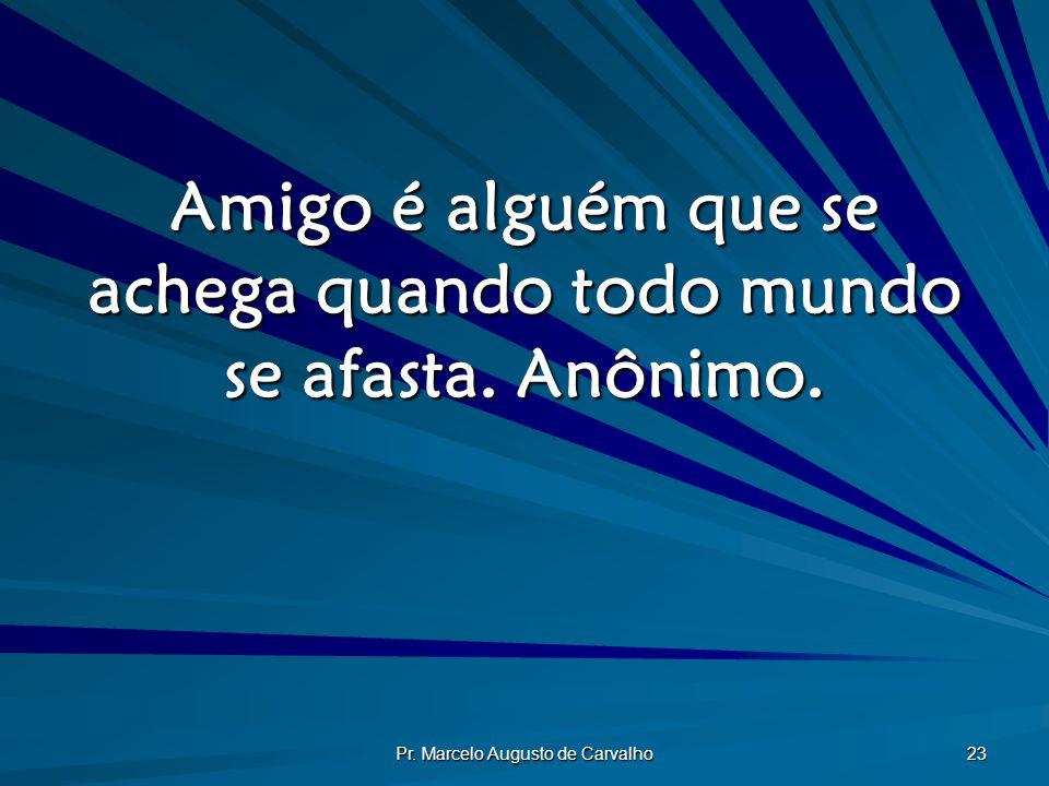 Amigo é alguém que se achega quando todo mundo se afasta. Anônimo.