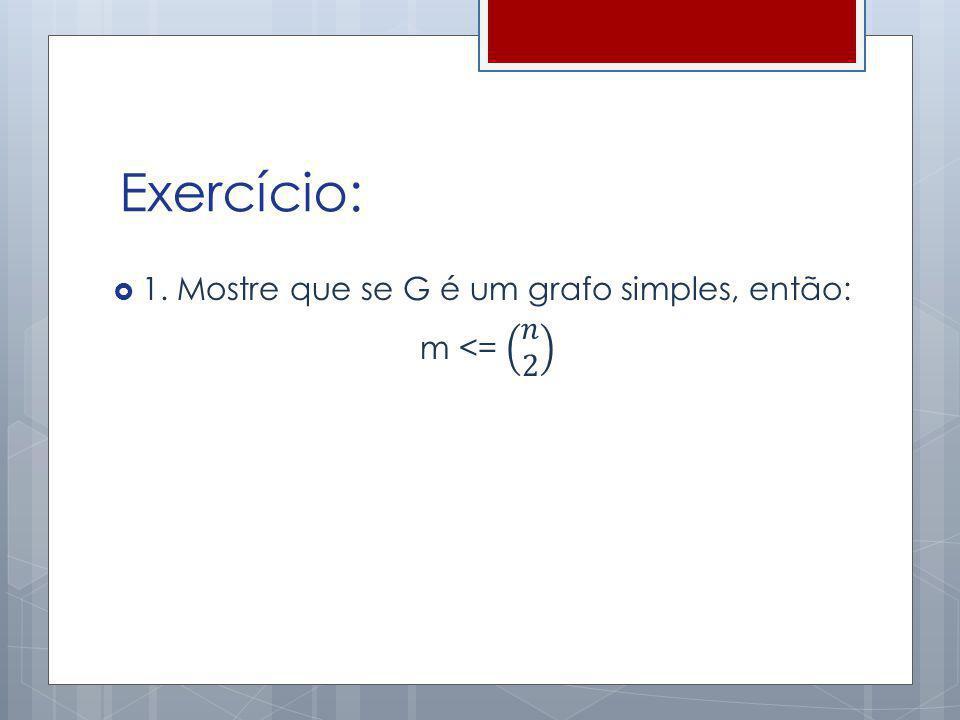 Exercício: 1. Mostre que se G é um grafo simples, então: m <= 𝑛 2