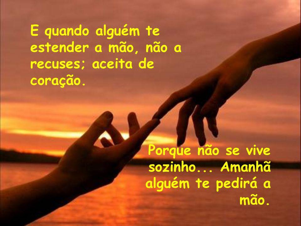 E quando alguém te estender a mão, não a recuses; aceita de coração.