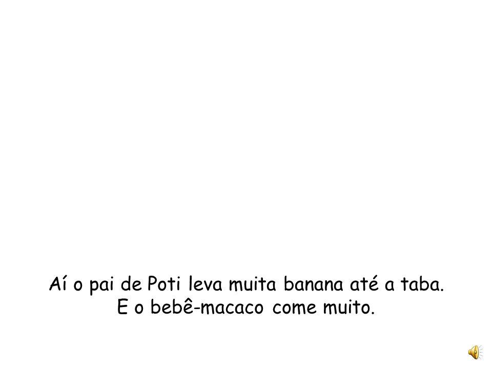 Aí o pai de Poti leva muita banana até a taba