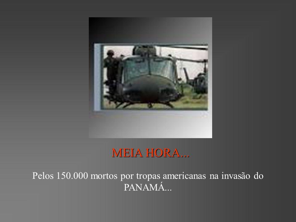 Pelos 150.000 mortos por tropas americanas na invasão do PANAMÁ...