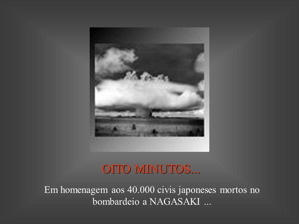 OITO MINUTOS... Em homenagem aos 40.000 civis japoneses mortos no bombardeio a NAGASAKI ...