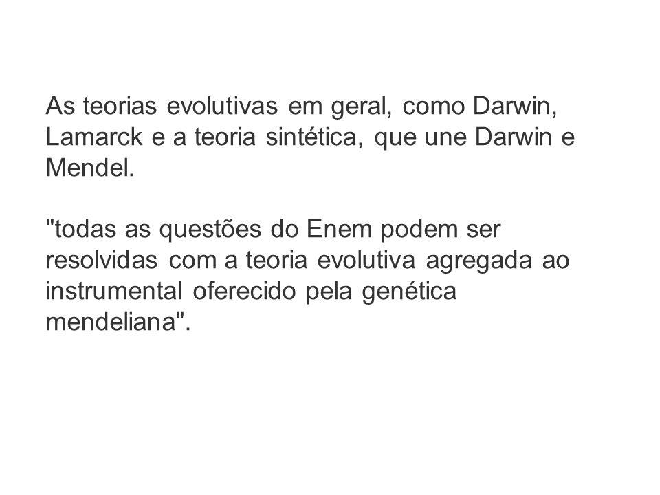 As teorias evolutivas em geral, como Darwin, Lamarck e a teoria sintética, que une Darwin e Mendel.