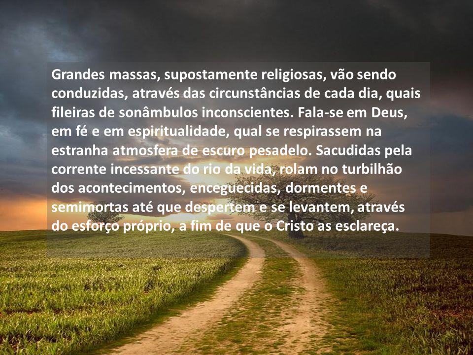 Grandes massas, supostamente religiosas, vão sendo conduzidas, através das circunstâncias de cada dia, quais fileiras de sonâmbulos inconscientes.
