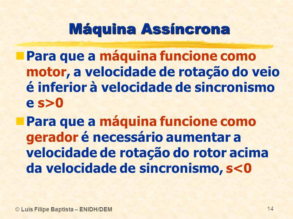 Máquina Assíncrona Para que a máquina funcione como motor, a velocidade de rotação do veio é inferior à velocidade de sincronismo e s>0.
