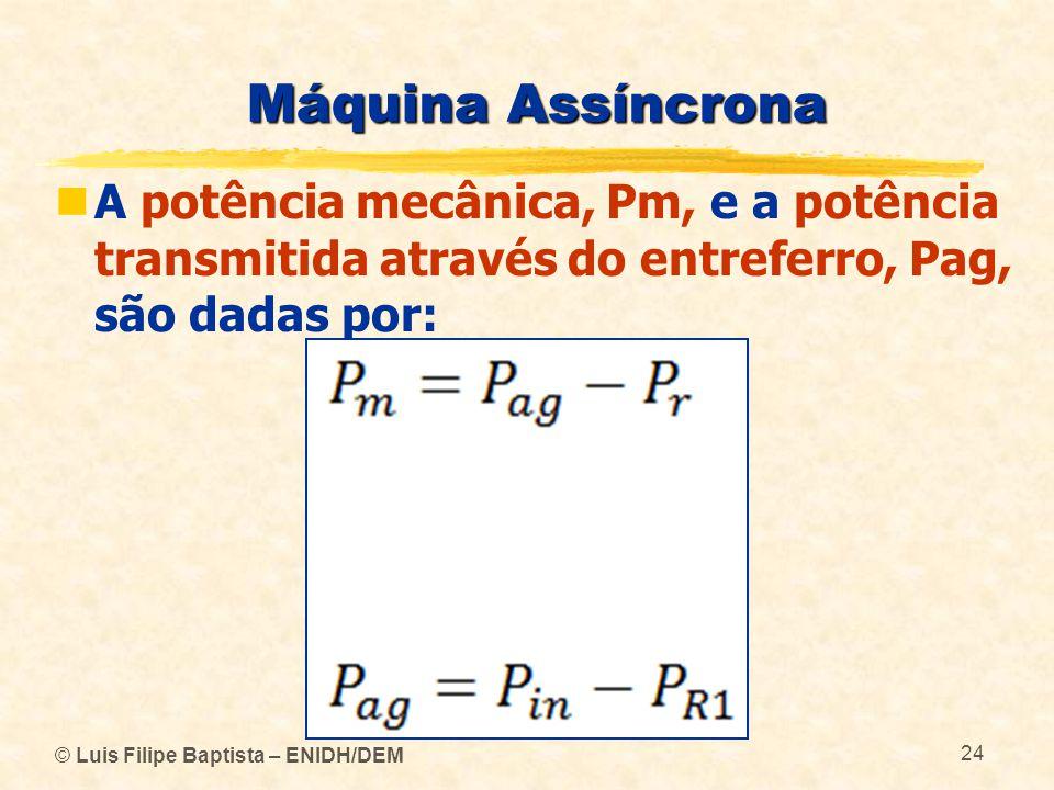 Máquina Assíncrona A potência mecânica, Pm, e a potência transmitida através do entreferro, Pag, são dadas por: