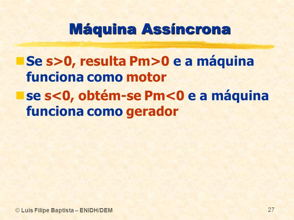 Máquina Assíncrona Se s>0, resulta Pm>0 e a máquina funciona como motor. se s<0, obtém-se Pm<0 e a máquina funciona como gerador.