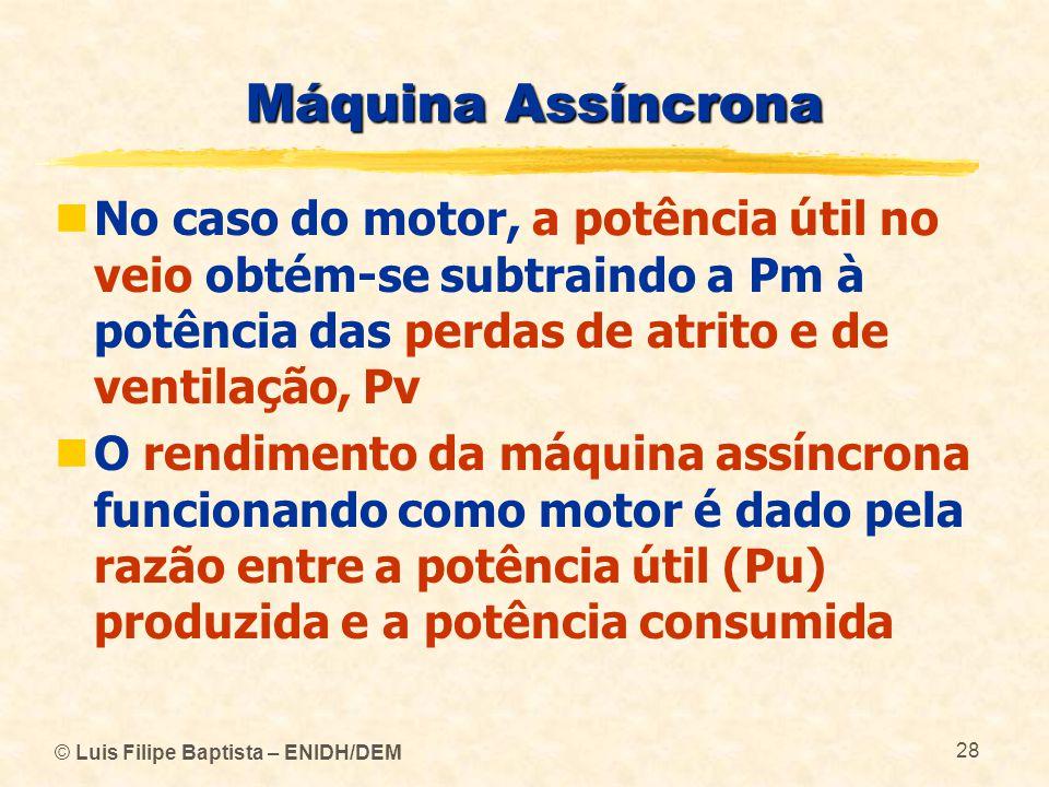 Máquina Assíncrona No caso do motor, a potência útil no veio obtém-se subtraindo a Pm à potência das perdas de atrito e de ventilação, Pv.