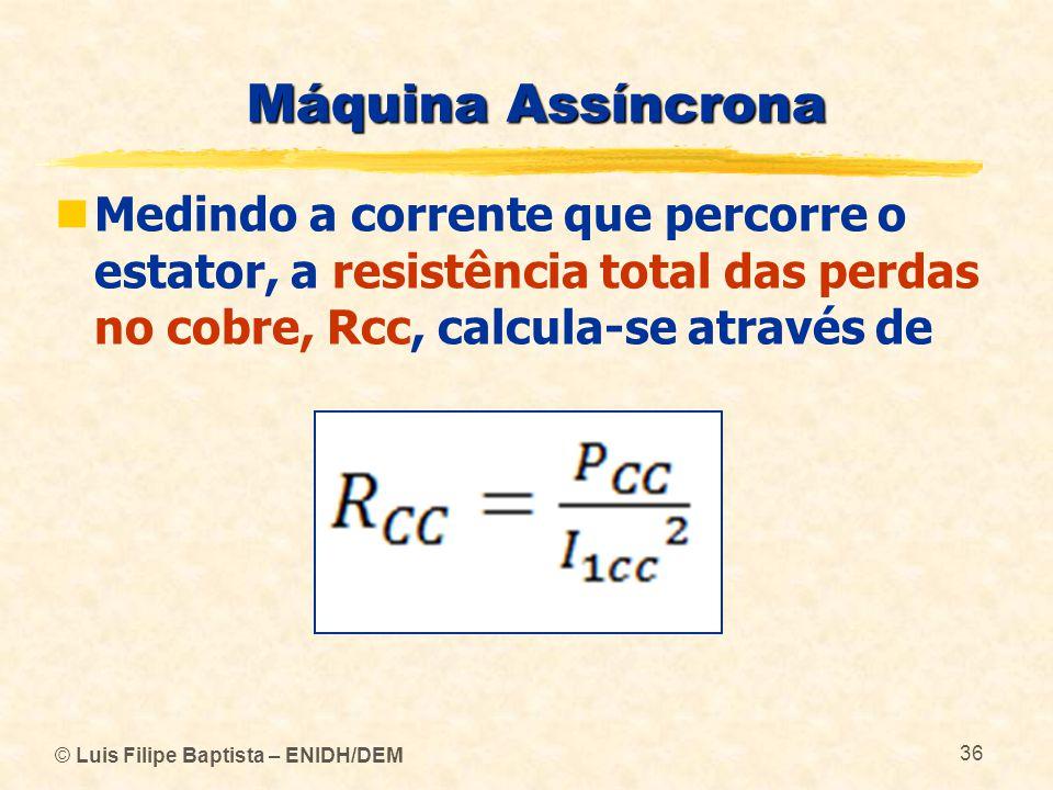 Máquina Assíncrona Medindo a corrente que percorre o estator, a resistência total das perdas no cobre, Rcc, calcula-se através de.