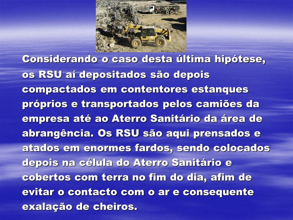 Considerando o caso desta última hipótese, os RSU aí depositados são depois compactados em contentores estanques próprios e transportados pelos camiões da empresa até ao Aterro Sanitário da área de abrangência.