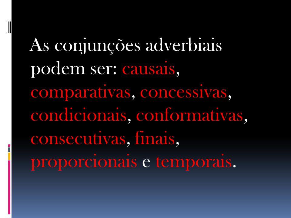 As conjunções adverbiais podem ser: causais, comparativas, concessivas, condicionais, conformativas, consecutivas, finais, proporcionais e temporais.