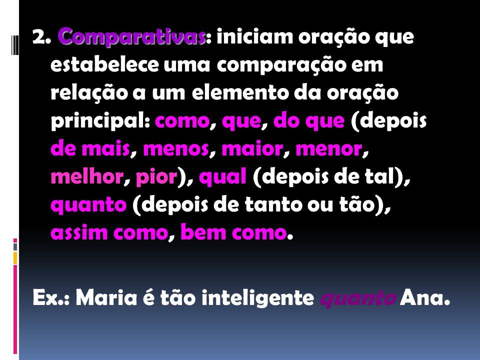 2. Comparativas: iniciam oração que estabelece uma comparação em relação a um elemento da oração principal: como, que, do que (depois de mais, menos, maior, menor, melhor, pior), qual (depois de tal), quanto (depois de tanto ou tão), assim como, bem como.
