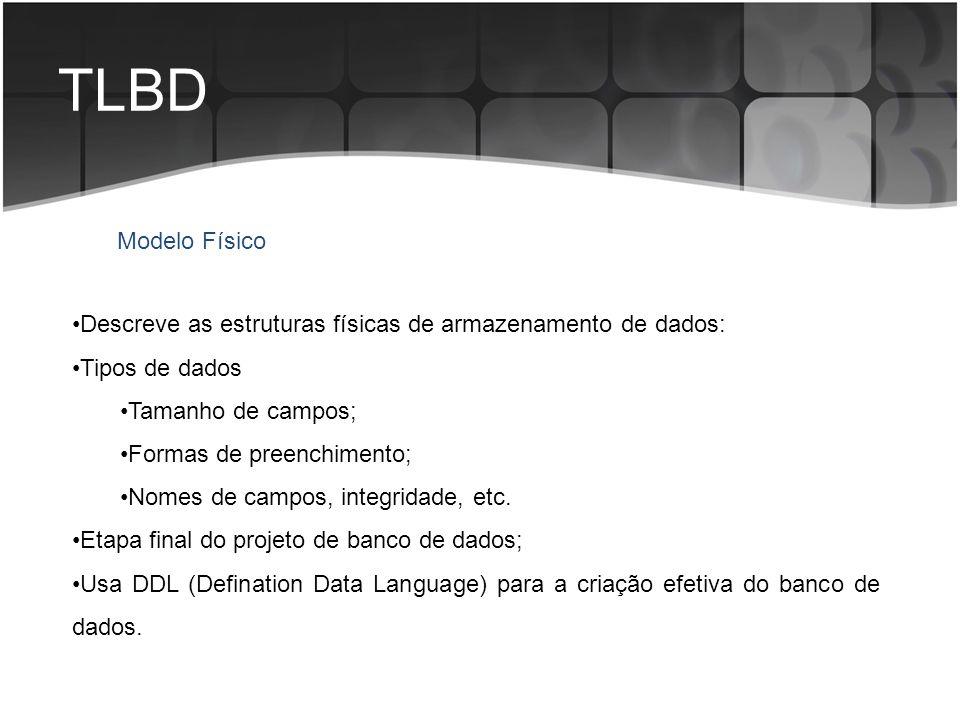 TLBD Modelo Físico. Descreve as estruturas físicas de armazenamento de dados: Tipos de dados. Tamanho de campos;