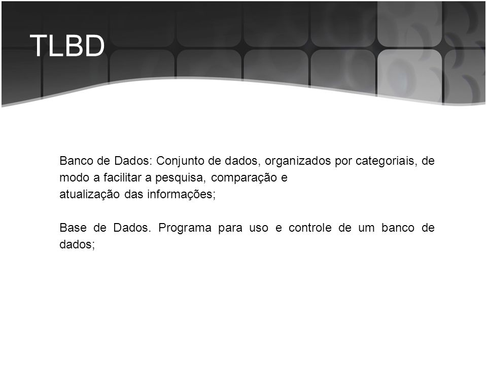 TLBD Banco de Dados: Conjunto de dados, organizados por categoriais, de modo a facilitar a pesquisa, comparação e.
