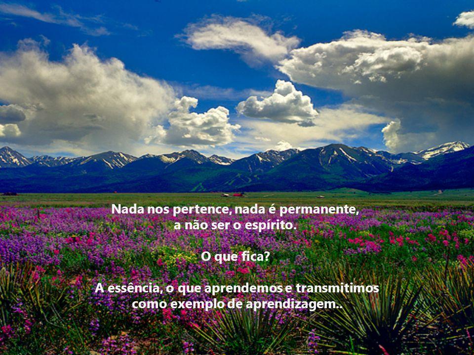 Nada nos pertence, nada é permanente, a não ser o espírito.